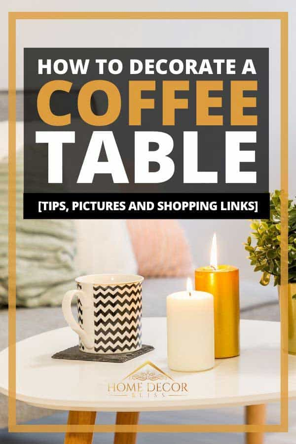 How To Decorate A Coffee Table [Tips, Pictures And Shopping Links]