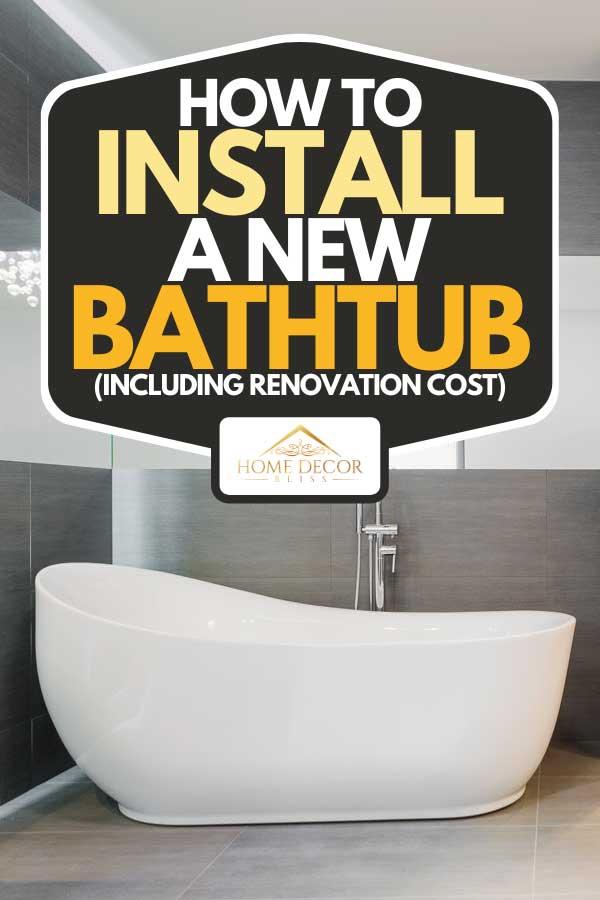A freestanding bathtub in modern bathroom, How to Install A New Bathtub (Including Renovation Cost)