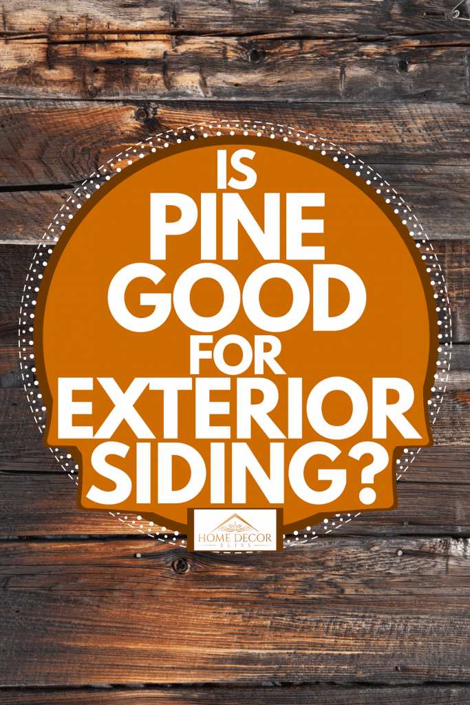 House with gorgeous pine sidings with remarkable stains perfect for a rustic aesthetic, Is Pine Good For Exterior Siding?