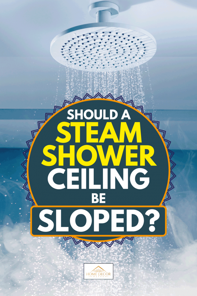 Contrast shower with flowing water stream and hot steam, Should a Steam Shower Ceiling be Sloped?