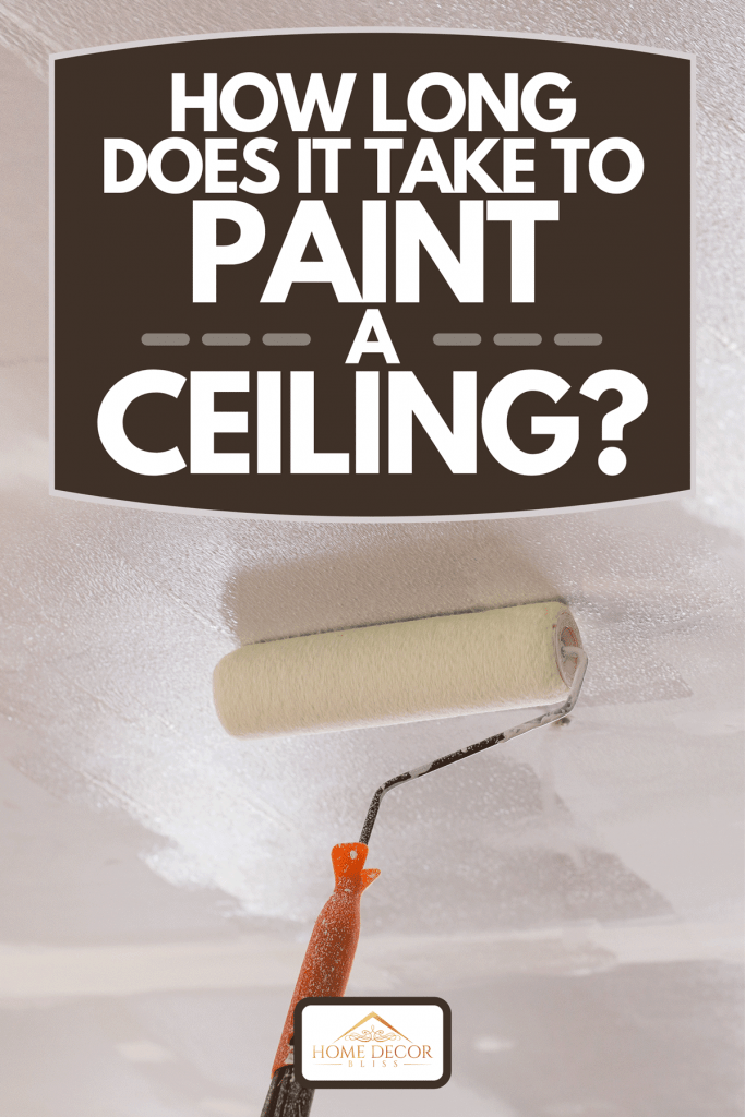 How Long Does It Take To Paint A Ceiling? - Home Decor Bliss