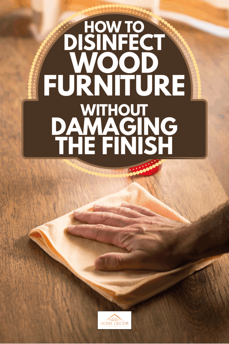 male hands with flannel cloth wiping disinfectant to wood surface. How To Disinfect Wood Furniture Without Damaging The Finish
