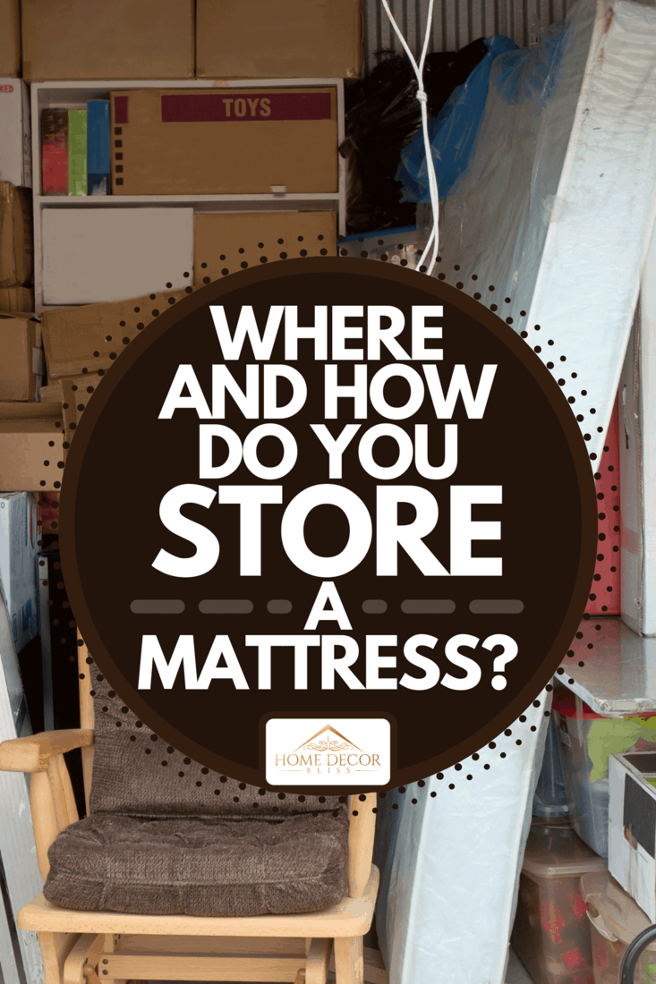 Storage unit containing household items, Where And How Do You Store A Mattress?