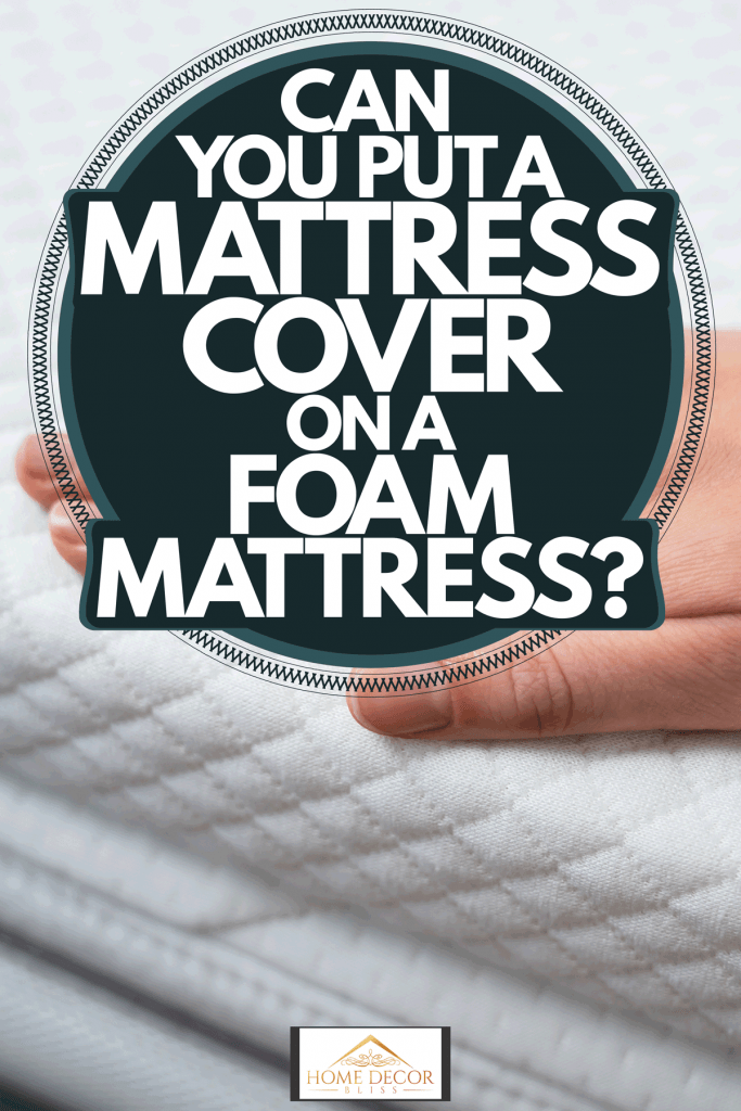 A woman putting mattress cover on the foam mattress, Can You Put A Mattress Cover On A Foam Mattress?