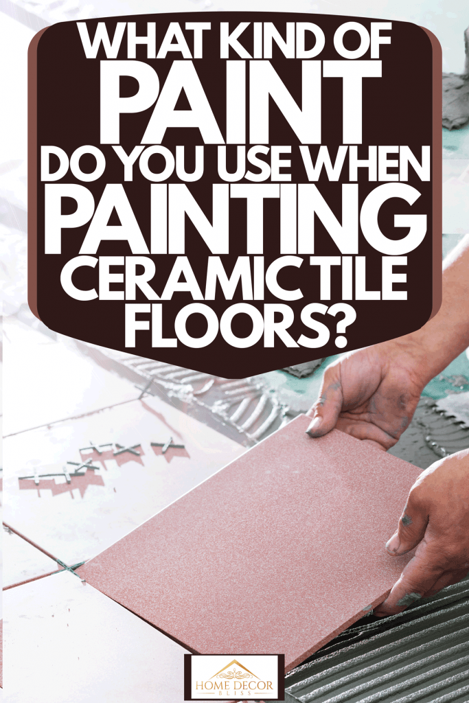 A tile setter placing pink ceramic tiles inside the living room, What Kind Of Paint Do You Use When Painting Ceramic Tile Floors?